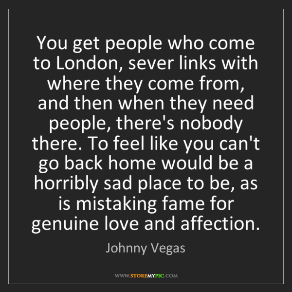 Johnny Vegas: You get people who come to London, sever links with where...