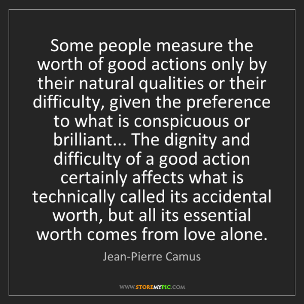 Jean-Pierre Camus: Some people measure the worth of good actions only by...