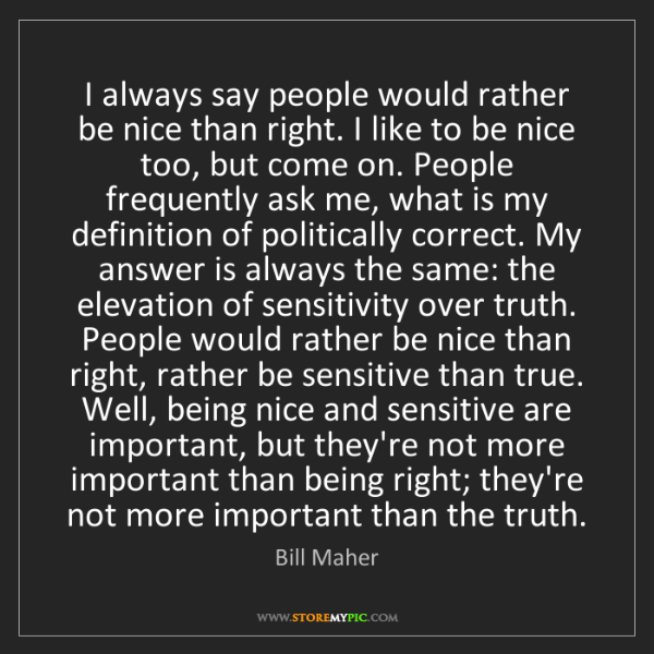 Bill Maher: I always say people would rather be nice than right....