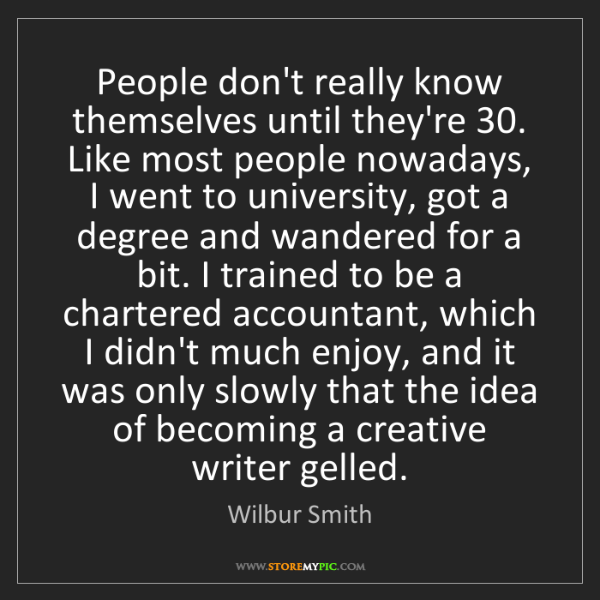Wilbur Smith: People don't really know themselves until they're 30....
