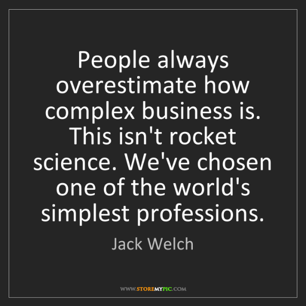 Jack Welch: People always overestimate how complex business is. This...