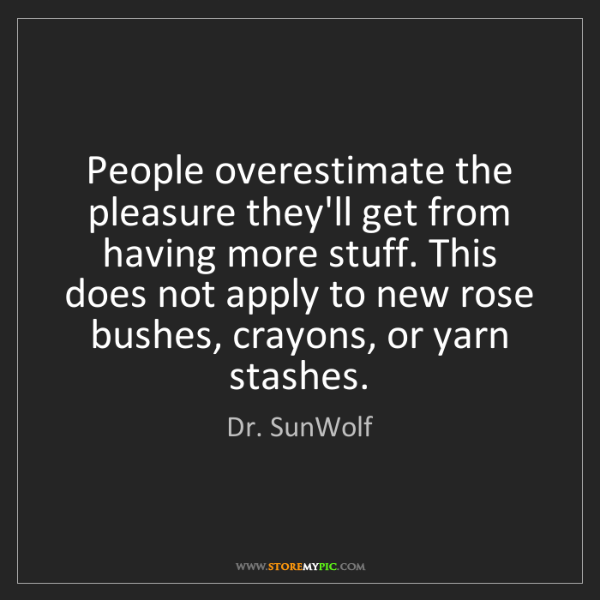 Dr. SunWolf: People overestimate the pleasure they'll get from having...