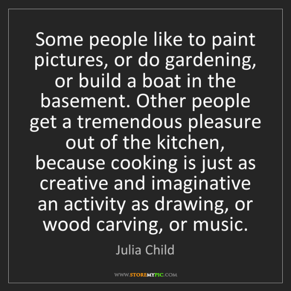 Julia Child: Some people like to paint pictures, or do gardening,...