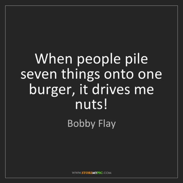 Bobby Flay: When people pile seven things onto one burger, it drives...
