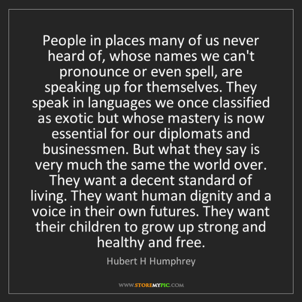 Hubert H Humphrey: People in places many of us never heard of, whose names...