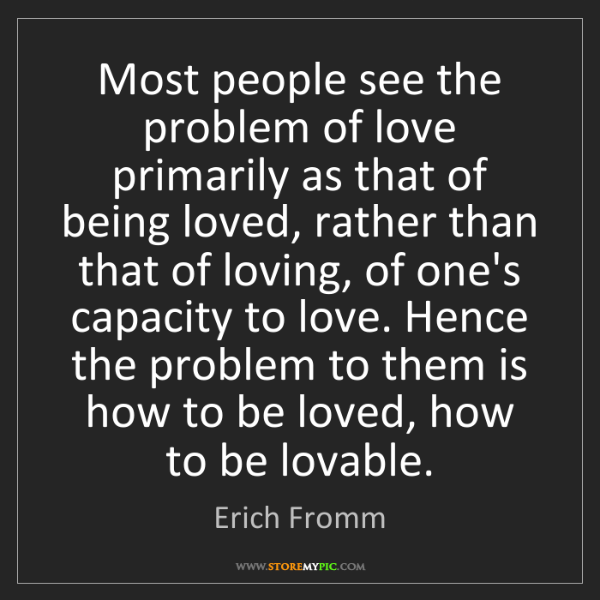 Erich Fromm: Most people see the problem of love primarily as that...
