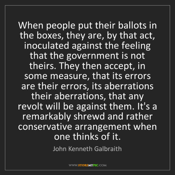 John Kenneth Galbraith: When people put their ballots in the boxes, they are,...