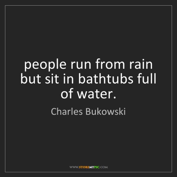 Charles Bukowski: people run from rain but sit in bathtubs full of water.
