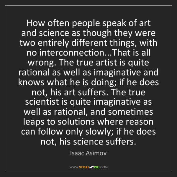 Isaac Asimov: How often people speak of art and science as though they...
