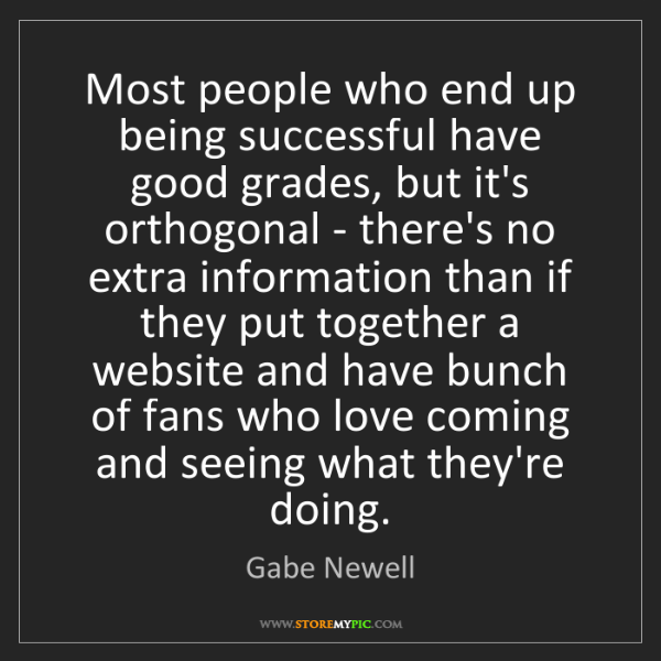 Gabe Newell: Most people who end up being successful have good grades,...
