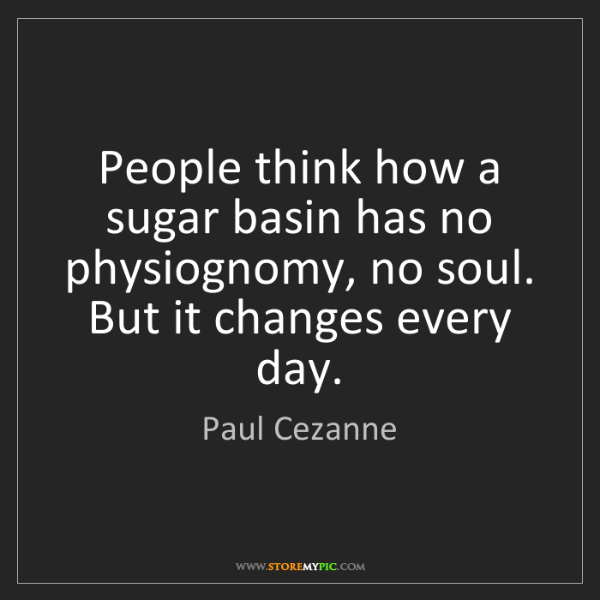 Paul Cezanne: People think how a sugar basin has no physiognomy, no...