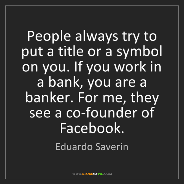 Eduardo Saverin: People always try to put a title or a symbol on you....