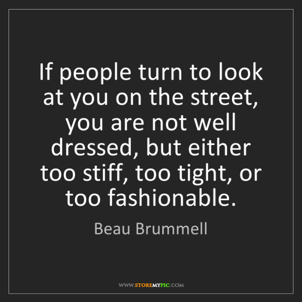 Beau Brummell: If people turn to look at you on the street, you are...