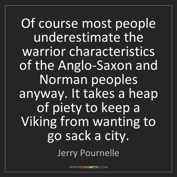 Jerry Pournelle: Of course most people underestimate the warrior characteristics...