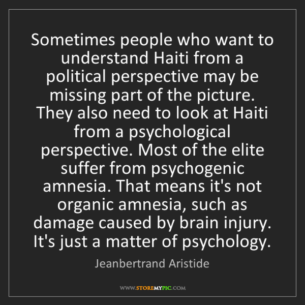 Jeanbertrand Aristide: Sometimes people who want to understand Haiti from a...