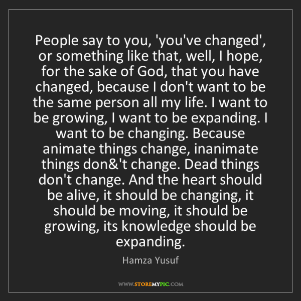 Hamza Yusuf: People say to you, 'you've changed', or something like...