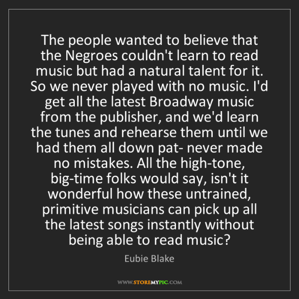 Eubie Blake: The people wanted to believe that the Negroes couldn't...