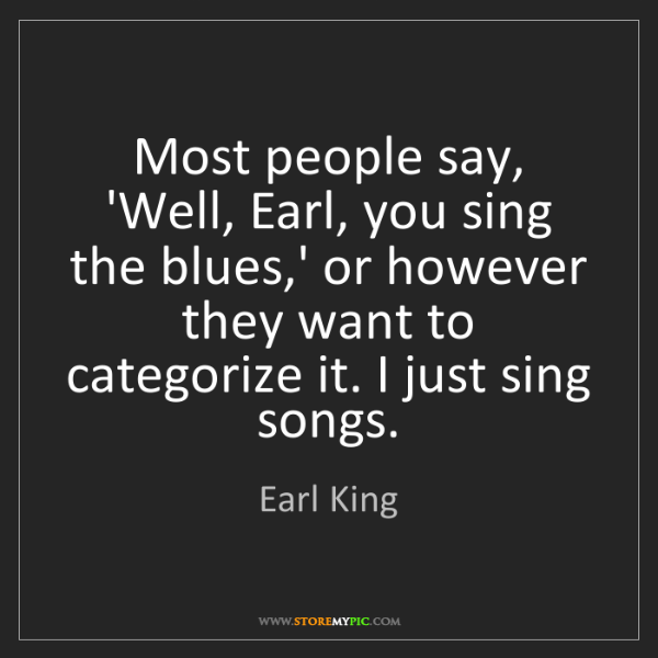 Earl King: Most people say, 'Well, Earl, you sing the blues,' or...