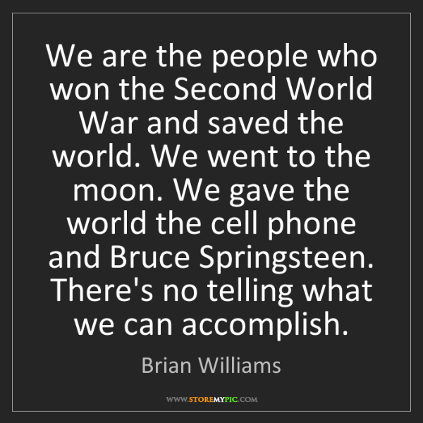 Brian Williams: We are the people who won the Second World War and saved...