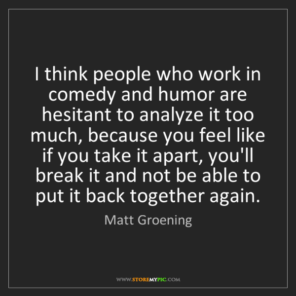 Matt Groening: I think people who work in comedy and humor are hesitant...