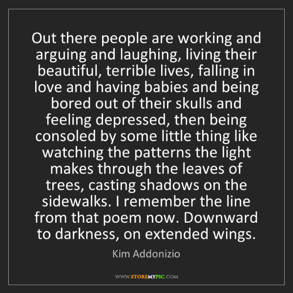 Kim Addonizio: Out there people are working and arguing and laughing,...