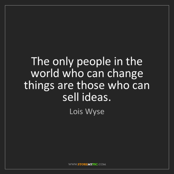 Lois Wyse: The only people in the world who can change things are...