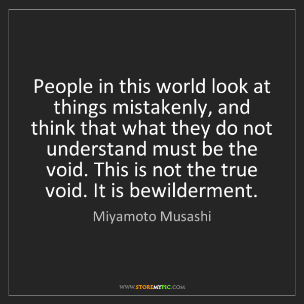 Miyamoto Musashi: People in this world look at things mistakenly, and think...