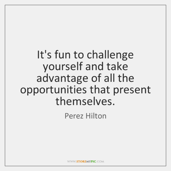 It's fun to challenge yourself and take advantage of all the opportunities ...