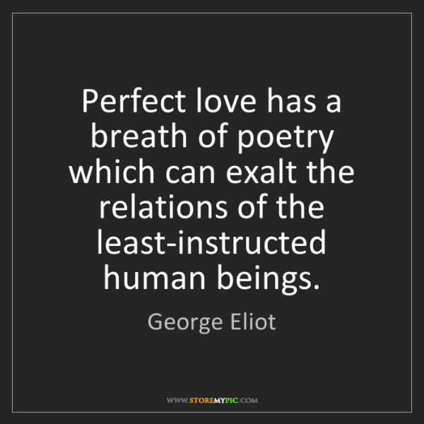 George Eliot: Perfect love has a breath of poetry which can exalt the...
