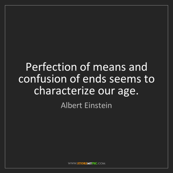 Albert Einstein: Perfection of means and confusion of ends seems to characterize...