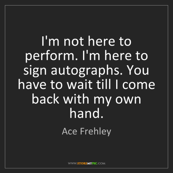 Ace Frehley: I'm not here to perform. I'm here to sign autographs....