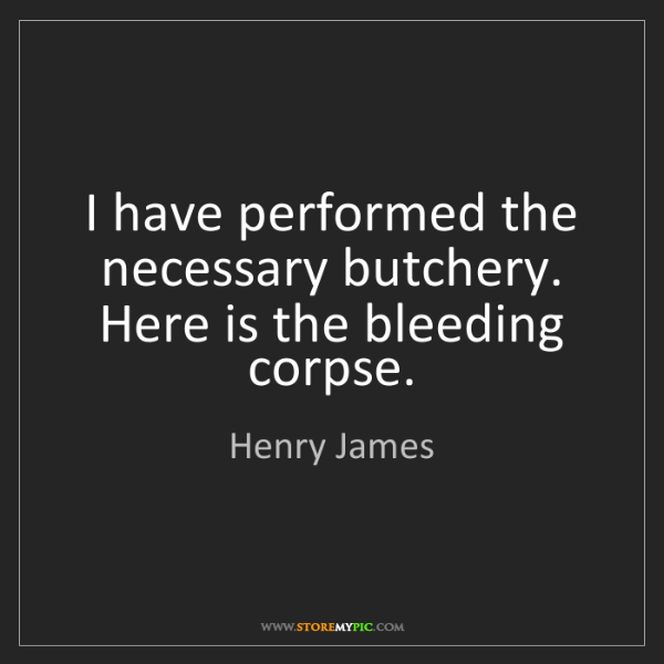Henry James: I have performed the necessary butchery. Here is the...