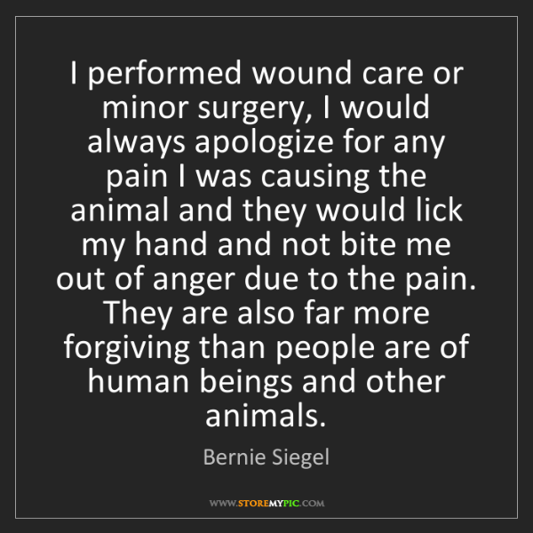 Bernie Siegel: I performed wound care or minor surgery, I would always...