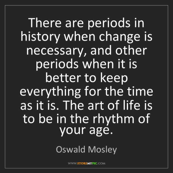 Oswald Mosley: There are periods in history when change is necessary,...