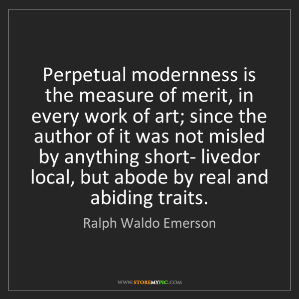 Ralph Waldo Emerson: Perpetual modernness is the measure of merit, in every...