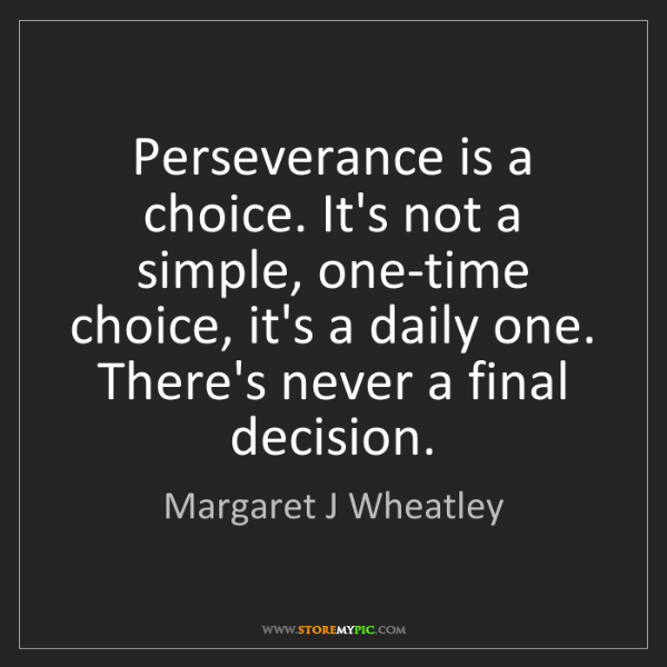 Margaret J Wheatley: Perseverance is a choice. It's not a simple, one-time...