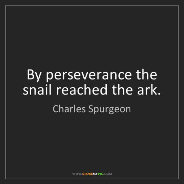Charles Spurgeon: By perseverance the snail reached the ark.