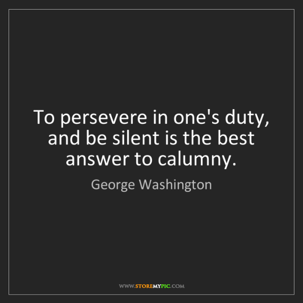George Washington: To persevere in one's duty, and be silent is the best...