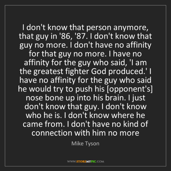 Mike Tyson: I don't know that person anymore, that guy in '86, '87....