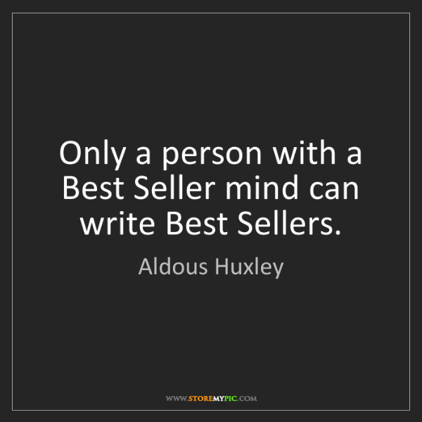 Aldous Huxley: Only a person with a Best Seller mind can write Best...