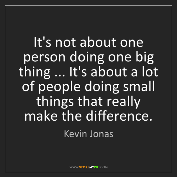 Kevin Jonas: It's not about one person doing one big thing ... It's...
