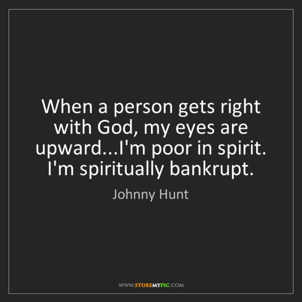 Johnny Hunt: When a person gets right with God, my eyes are upward...I'm...