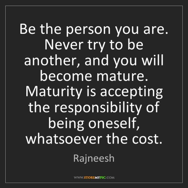 Rajneesh: Be the person you are. Never try to be another, and you...