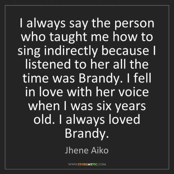 Jhene Aiko: I always say the person who taught me how to sing indirectly...