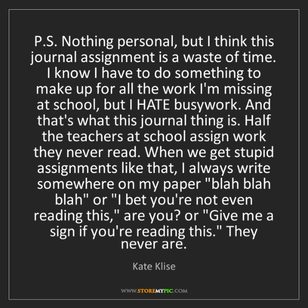 Kate Klise: P.S. Nothing personal, but I think this journal assignment...