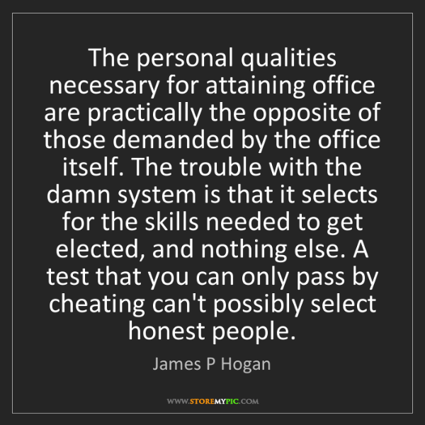 James P Hogan: The personal qualities necessary for attaining office...