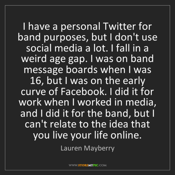 Lauren Mayberry: I have a personal Twitter for band purposes, but I don't...