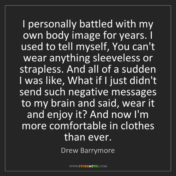 Drew Barrymore: I personally battled with my own body image for years....