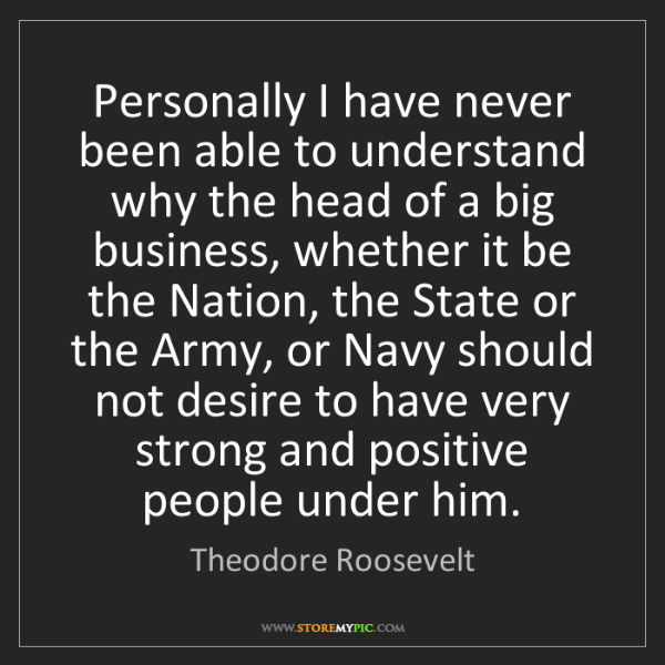 Theodore Roosevelt: Personally I have never been able to understand why the...