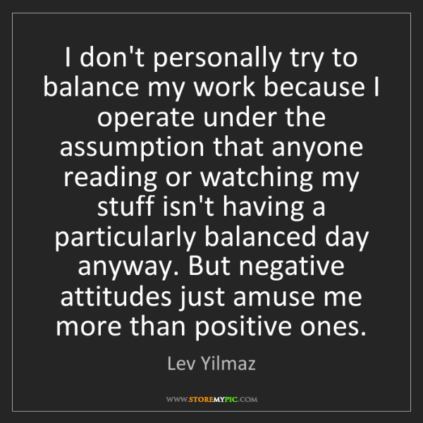 Lev Yilmaz: I don't personally try to balance my work because I operate...